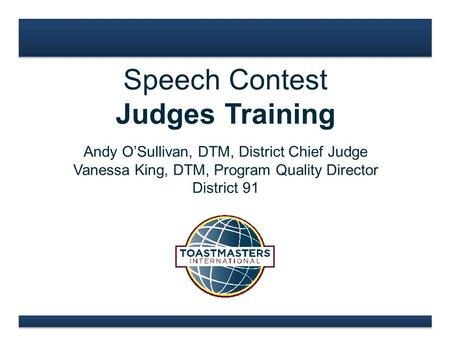 Speech Contest Judges Training Andy O'Sullivan, DTM, District Chief Judge Vanessa King, DTM, Program Quality Director District 91.