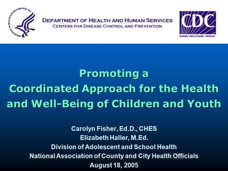 Promoting a Coordinated Approach for the Health and Well-Being of Children and Youth Carolyn Fisher, Ed.D., CHES Elizabeth Haller, M.Ed. Division of Adolescent.