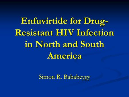 Enfuvirtide for Drug-Resistant HIV Infection in North and South America Simon R. Bababeygy.