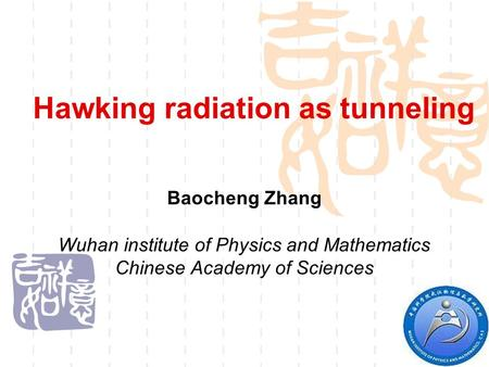 Hawking radiation as tunneling Baocheng Zhang Wuhan institute of Physics and Mathematics Chinese Academy of Sciences.
