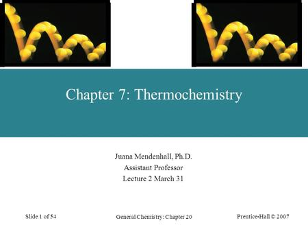 Prentice-Hall © 2007 General Chemistry: Chapter 20 Slide 1 of 54 Juana Mendenhall, Ph.D. Assistant Professor Lecture 2 March 31 Chapter 7: Thermochemistry.
