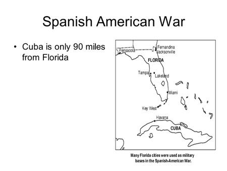 Spanish American War Cuba is only 90 miles from Florida.