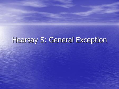 Hearsay 5: General Exception. Where we are at: Starr (SCC) Rule #1 Rule #1 Hearsay evidence is presumptively inadmissible unless it falls under an exception.