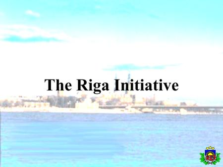 The Riga Initiative. Back ground Sigulda Workshop in September 2001 Riga Conference in August 2002 - Purpose - Participants - Result * Strategy * Work.