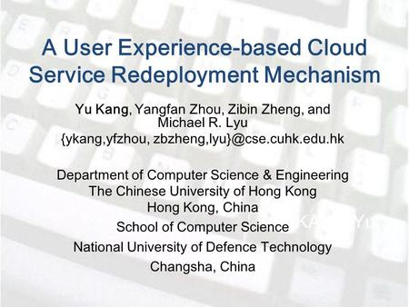 A User Experience-based Cloud Service Redeployment Mechanism KANG Yu Yu Kang, Yangfan Zhou, Zibin Zheng, and Michael R. Lyu {ykang,yfzhou,