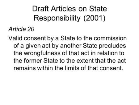 Draft Articles on State Responsibility (2001) Article 20 Valid consent by a State to the commission of a given act by another State precludes the wrongfulness.