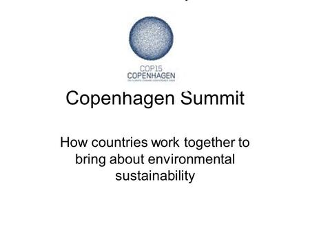 Copenhagen Summit How countries work together to bring about environmental sustainability.
