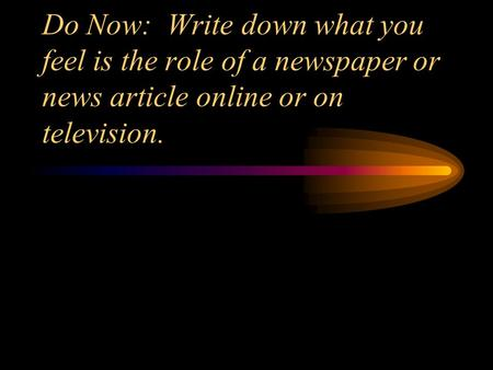 Do Now: Write down what you feel is the role of a newspaper or news article online or on television.