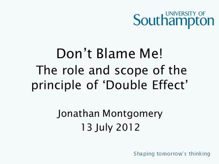 Don't Blame Me! The role and scope of the principle of 'Double Effect' Jonathan Montgomery 13 July 2012.