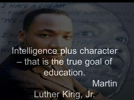 Intelligence plus character – that is the true goal of education. Martin Luther King, Jr.