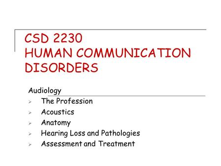 CSD 2230 HUMAN COMMUNICATION DISORDERS Audiology  The Profession  Acoustics  Anatomy  Hearing Loss and Pathologies  Assessment and Treatment.