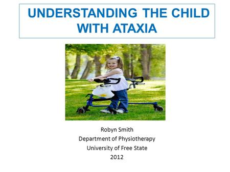UNDERSTANDING THE CHILD WITH ATAXIA Robyn Smith Department of Physiotherapy University of Free State 2012.