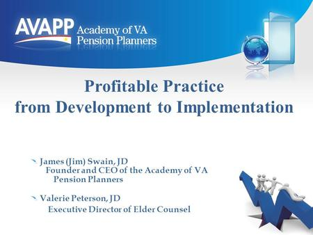 Profitable Practice from Development to Implementation James (Jim) Swain, JD Founder and CEO of the Academy of VA Pension Planners Valerie Peterson, JD.