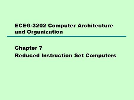 ECEG-3202 Computer Architecture and Organization Chapter 7 Reduced Instruction Set Computers.