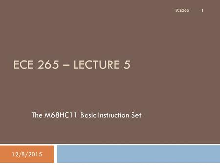 ECE 265 – LECTURE 5 The M68HC11 Basic Instruction Set 12/8/2015 1 ECE265.