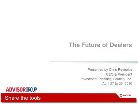 The Future of Dealers Presented by Chris Reynolds CEO & President Investment Planning Counsel Inc. April 27 to 29, 2010 Share the tools.