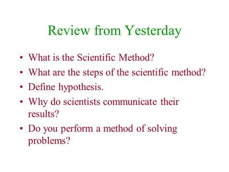 Review from Yesterday What is the Scientific Method? What are the steps of the scientific method? Define hypothesis. Why do scientists communicate their.