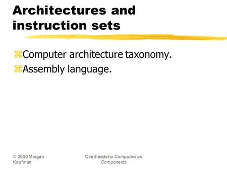 © 2000 Morgan Kaufman Overheads for Computers as Components Architectures and instruction sets zComputer architecture taxonomy. zAssembly language.
