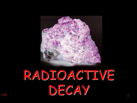 © JP 1 RADIOACTIVE DECAY 2 It is impossible to say when a particular nucleus will decay. It is only possible to predict what fraction of the radioactive.