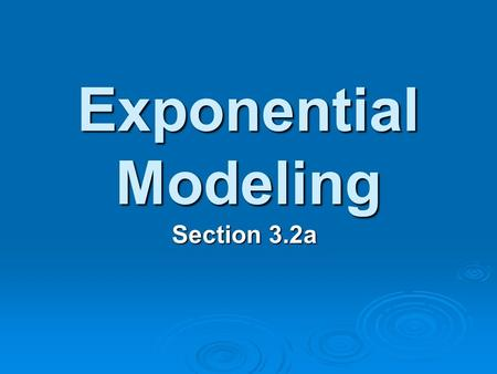 Exponential Modeling Section 3.2a.