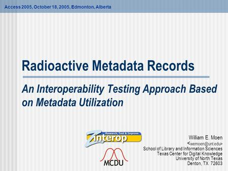 Radioactive Metadata Records An Interoperability Testing Approach Based on Metadata Utilization William E. Moen School of Library and Information Sciences.