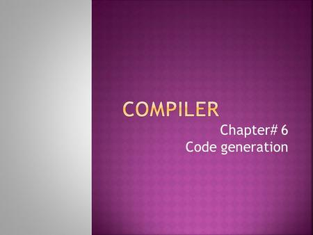 Chapter# 6 Code generation.  The final phase in our compiler model is the code generator.  It takes as input the intermediate representation(IR) produced.