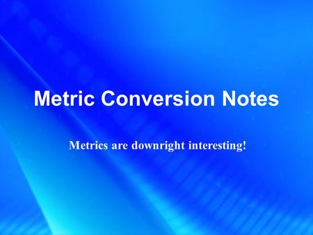 Metric Conversion Notes Metrics are downright interesting!