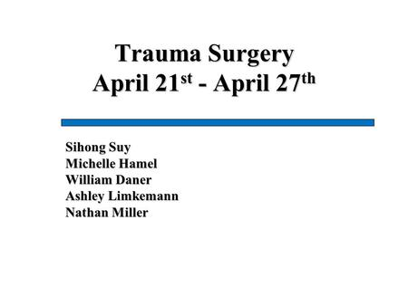 Trauma Surgery April 21 st - April 27 th Sihong Suy Michelle Hamel William Daner Ashley Limkemann Nathan Miller.
