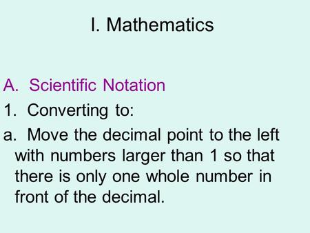 I. Mathematics A. Scientific Notation 1. Converting to: a. Move the decimal point to the left with numbers larger than 1 so that there is only one whole.