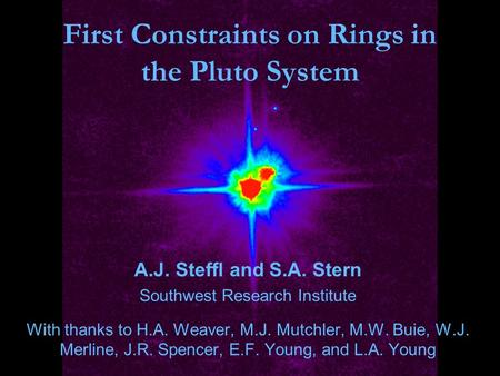 First Constraints on Rings in the Pluto System A.J. Steffl and S.A. Stern Southwest Research Institute With thanks to H.A. Weaver, M.J. Mutchler, M.W.