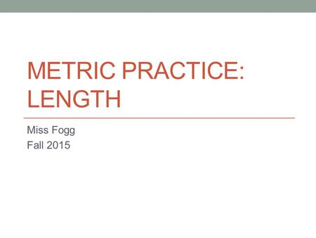 METRIC PRACTICE: LENGTH Miss Fogg Fall 2015. What is the base unit of measurement for legnth? Meters.