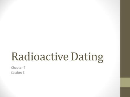 Radioactive Dating Chapter 7 Section 3. What Is Radioactive Decay? Most elements do not change. But some elements can break down (decay) over time. When.