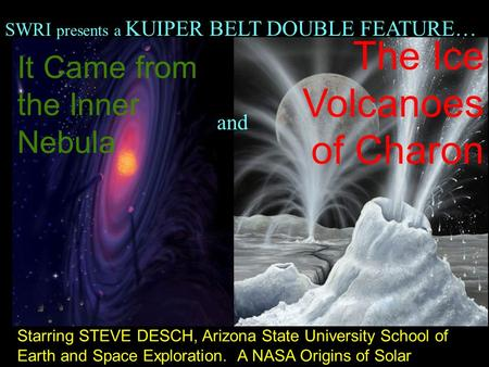 It Came from the Inner Nebula The Ice Volcanoes of Charon Starring STEVE DESCH, Arizona State University School of Earth and Space Exploration. A NASA.
