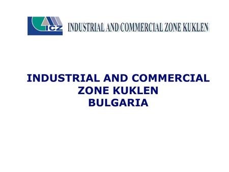 INDUSTRIAL AND COMMERCIAL ZONE KUKLEN BULGARIA. The purpose of the Zone is to create conditions for investors so they can organize their production, storage.
