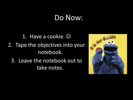 Do Now: 1.Have a cookie. 2.Tape the objectives into your notebook. 3.Leave the notebook out to take notes.