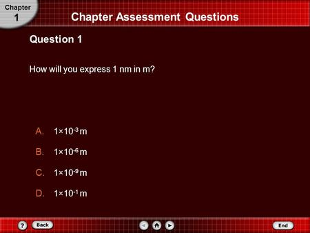 How will you express 1 nm in m? Question 1 A. 1×10 -3 m B. 1×10 -6 m C. 1×10 -9 m D. 1×10 -1 m Chapter Assessment Questions Chapter 1.