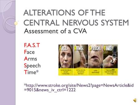 ALTERATIONS OF THE CENTRAL NERVOUS SYSTEM Assessment of a CVA F.A.S.T Face Arms Speech Time* *http://www.stroke.org/site/News2?page=NewsArticle&id =9015&news_iv_ctrl=1222.