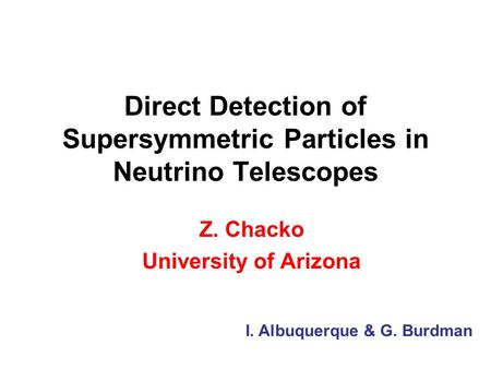 Direct Detection of Supersymmetric Particles in Neutrino Telescopes Z. Chacko University of Arizona I. Albuquerque & G. Burdman.