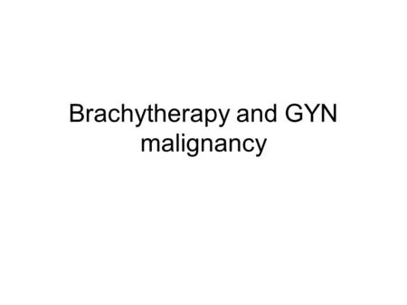 "Brachytherapy and GYN malignancy. Brachytherapy Brachytherapy (brachy, from the Greek for ""short distance"") consists of placing sealed radioactive sources."