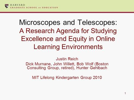 Microscopes and Telescopes: A Research Agenda for Studying Excellence and Equity in Online Learning Environments Justin Reich Dick Murnane, John Willett,