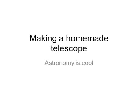 Making a homemade telescope Astronomy is cool. But first…