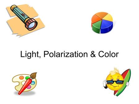 Light, Polarization & Color. The nature of an object's color What are examples of color? How can we tell one shade of a color from another? Do objects.