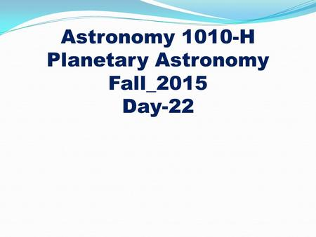 Astronomy 1010-H Planetary Astronomy Fall_2015 Day-22.