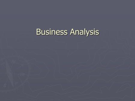 Business Analysis. Business Analysis Concepts Enterprise Analysis ► Identify business opportunities ► Understand the business strategy ► Identify Business.