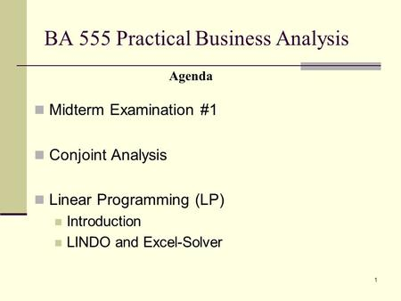 1 BA 555 Practical Business Analysis Midterm Examination #1 Conjoint Analysis Linear Programming (LP) Introduction LINDO and Excel-Solver Agenda.
