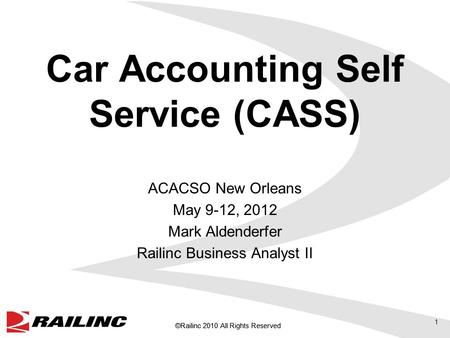 ©Railinc 2010 All Rights Reserved Car Accounting Self Service (CASS) ACACSO New Orleans May 9-12, 2012 Mark Aldenderfer Railinc Business Analyst II 1.