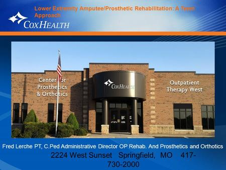 2224 West Sunset Springfield, MO 417- 730-2000 Lower Extremity Amputee/Prosthetic Rehabilitation: A Team Approach Fred Lerche PT, C.Ped Administrative.