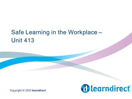 Safe Learning in the Workplace – Unit 413. Learning Objectives By the end of the end of the session you will: 1.State why health and safety legislation.