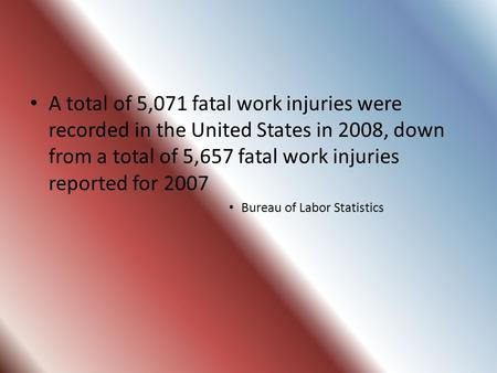A total of 5,071 fatal work injuries were recorded in the United States in 2008, down from a total of 5,657 fatal work injuries reported for 2007 Bureau.