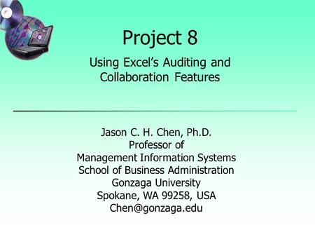 Project 8 Using Excel's Auditing and Collaboration Features Jason C. H. Chen, Ph.D. Professor of Management Information Systems School of Business Administration.